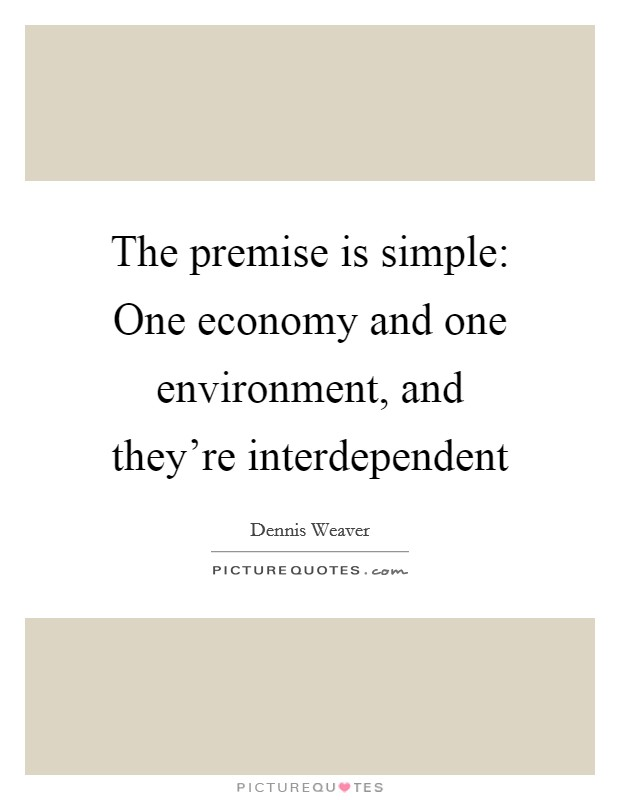 The premise is simple: One economy and one environment, and they're interdependent Picture Quote #1