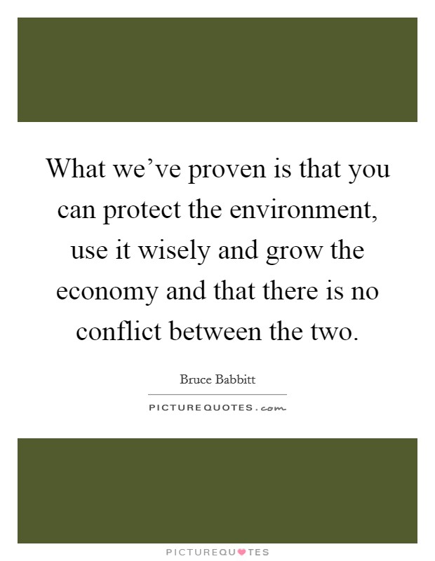 What we've proven is that you can protect the environment, use it wisely and grow the economy and that there is no conflict between the two Picture Quote #1