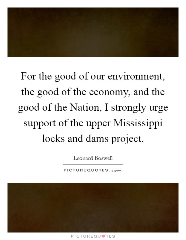 For the good of our environment, the good of the economy, and the good of the Nation, I strongly urge support of the upper Mississippi locks and dams project Picture Quote #1