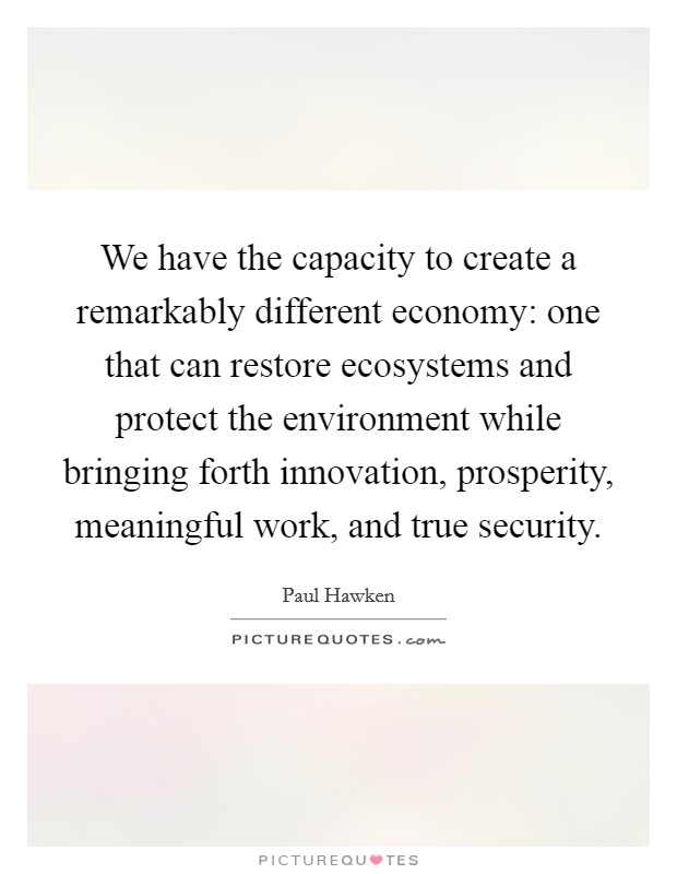 We have the capacity to create a remarkably different economy: one that can restore ecosystems and protect the environment while bringing forth innovation, prosperity, meaningful work, and true security Picture Quote #1