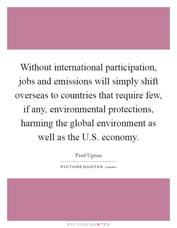 Without international participation, jobs and emissions will simply shift overseas to countries that require few, if any, environmental protections, harming the global environment as well as the U.S. economy Picture Quote #1
