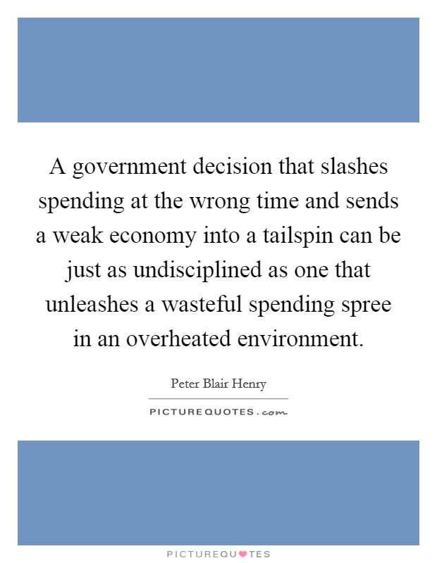 A government decision that slashes spending at the wrong time and sends a weak economy into a tailspin can be just as undisciplined as one that unleashes a wasteful spending spree in an overheated environment Picture Quote #1
