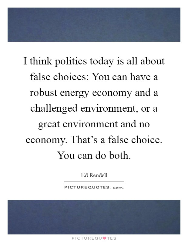 I think politics today is all about false choices: You can have a robust energy economy and a challenged environment, or a great environment and no economy. That's a false choice. You can do both Picture Quote #1