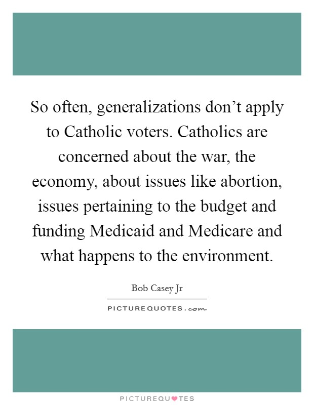 So often, generalizations don't apply to Catholic voters. Catholics are concerned about the war, the economy, about issues like abortion, issues pertaining to the budget and funding Medicaid and Medicare and what happens to the environment Picture Quote #1