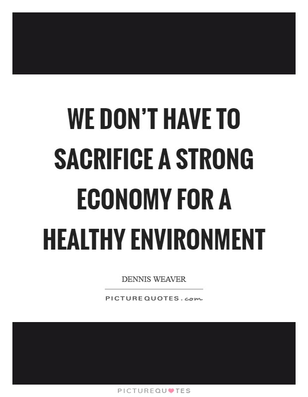We don't have to sacrifice a strong economy for a healthy environment Picture Quote #1