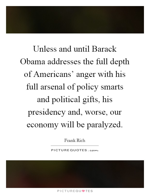 Unless and until Barack Obama addresses the full depth of Americans' anger with his full arsenal of policy smarts and political gifts, his presidency and, worse, our economy will be paralyzed Picture Quote #1