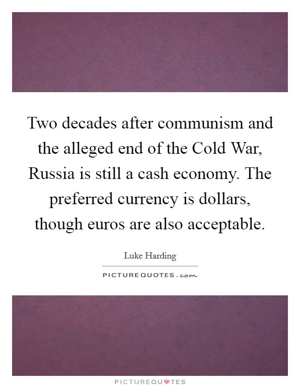 Two decades after communism and the alleged end of the Cold War, Russia is still a cash economy. The preferred currency is dollars, though euros are also acceptable Picture Quote #1