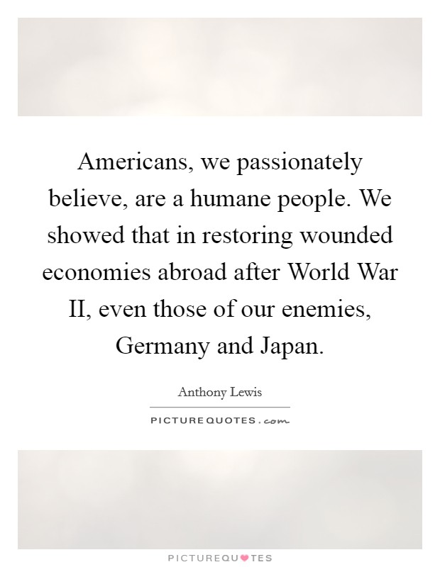 Americans, we passionately believe, are a humane people. We showed that in restoring wounded economies abroad after World War II, even those of our enemies, Germany and Japan Picture Quote #1