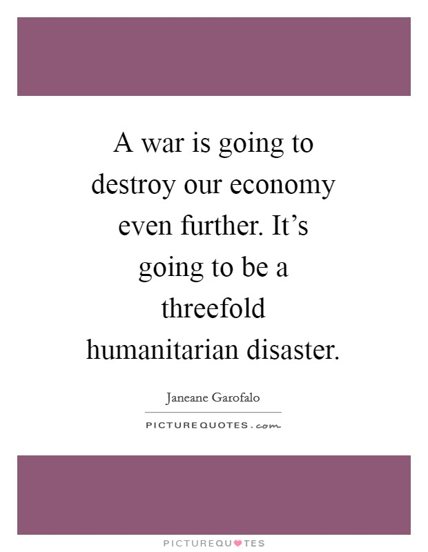 A war is going to destroy our economy even further. It's going to be a threefold humanitarian disaster Picture Quote #1