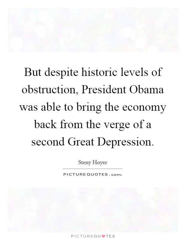 But despite historic levels of obstruction, President Obama was able to bring the economy back from the verge of a second Great Depression Picture Quote #1