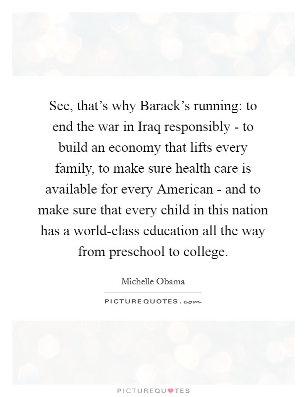 See, that's why Barack's running: to end the war in Iraq responsibly - to build an economy that lifts every family, to make sure health care is available for every American - and to make sure that every child in this nation has a world-class education all the way from preschool to college Picture Quote #1