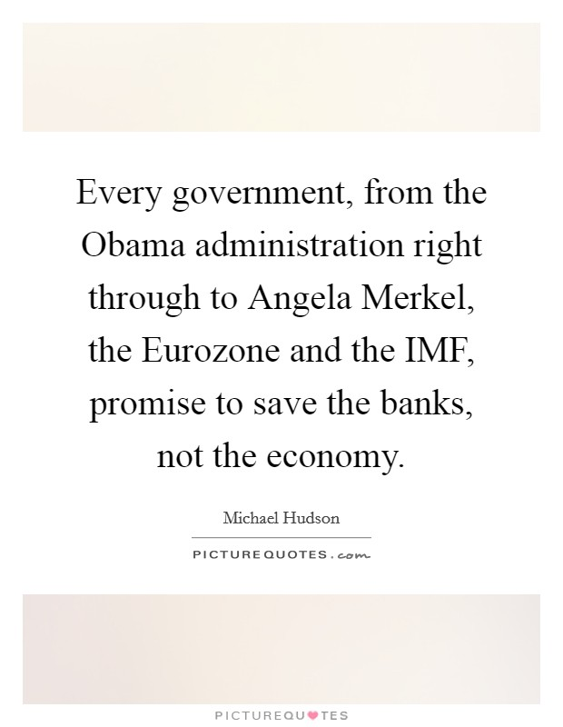 Every government, from the Obama administration right through to Angela Merkel, the Eurozone and the IMF, promise to save the banks, not the economy Picture Quote #1