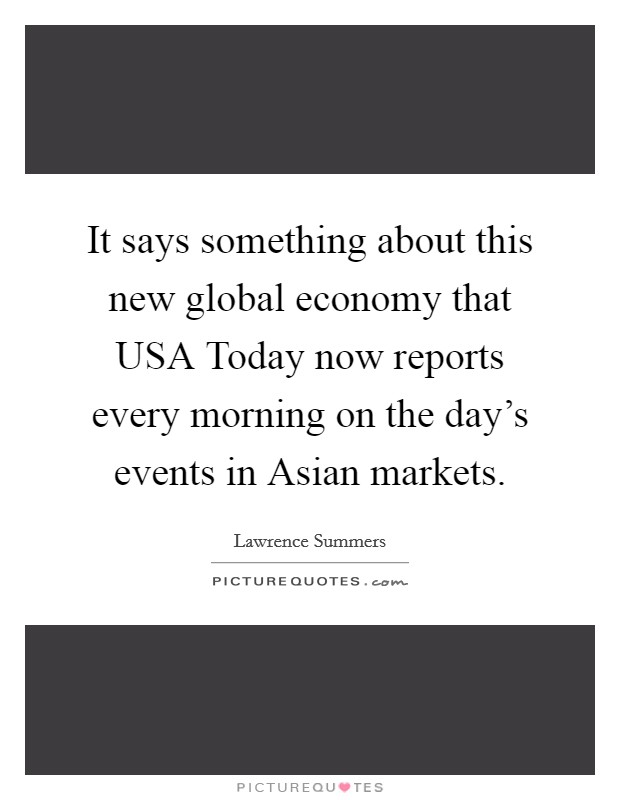 It says something about this new global economy that USA Today now reports every morning on the day's events in Asian markets Picture Quote #1