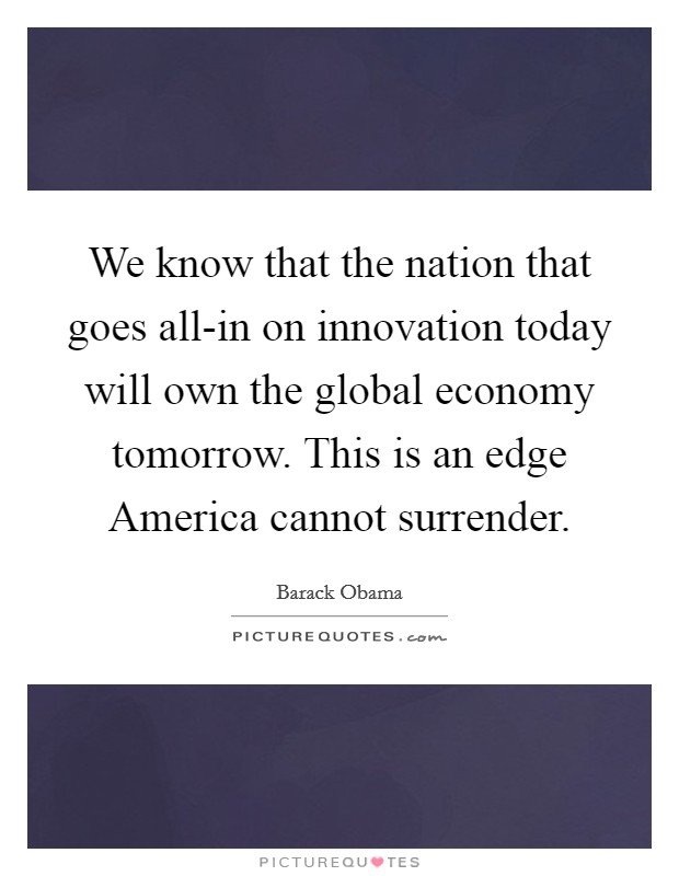 We know that the nation that goes all-in on innovation today will own the global economy tomorrow. This is an edge America cannot surrender Picture Quote #1