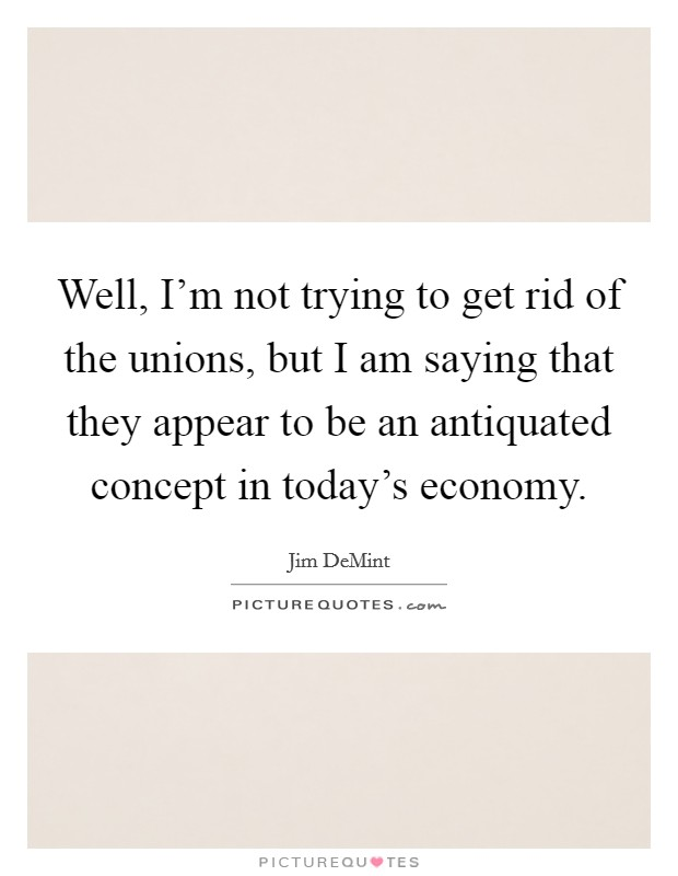 Well, I'm not trying to get rid of the unions, but I am saying that they appear to be an antiquated concept in today's economy Picture Quote #1