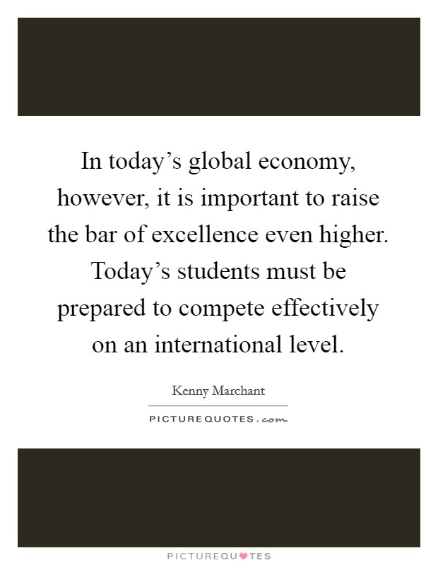 In today's global economy, however, it is important to raise the bar of excellence even higher. Today's students must be prepared to compete effectively on an international level Picture Quote #1