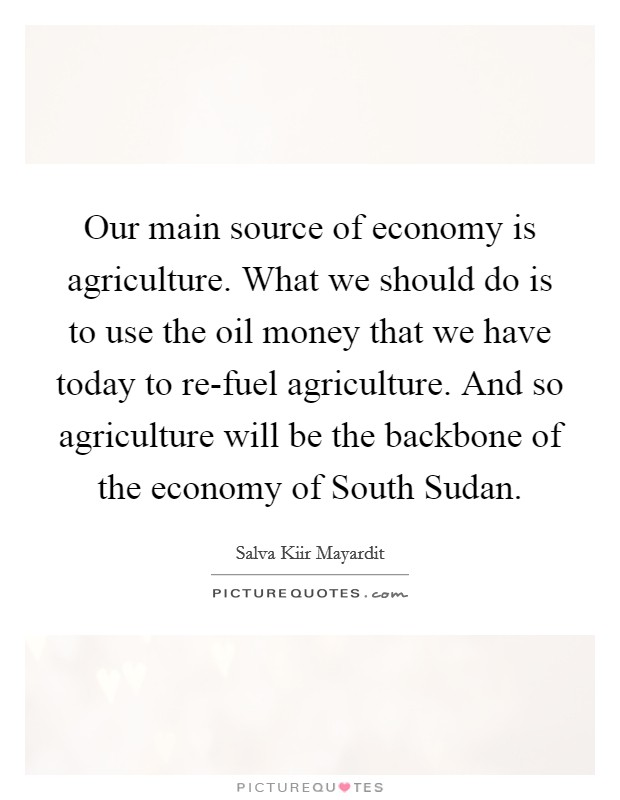 Our main source of economy is agriculture. What we should do is to use the oil money that we have today to re-fuel agriculture. And so agriculture will be the backbone of the economy of South Sudan Picture Quote #1
