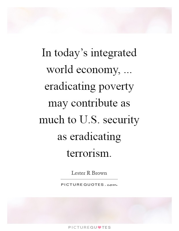 In today's integrated world economy, ... eradicating poverty may contribute as much to U.S. security as eradicating terrorism Picture Quote #1