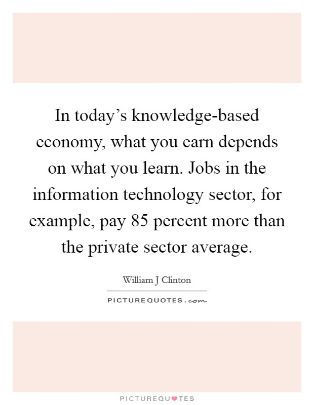 In today's knowledge-based economy, what you earn depends on what you learn. Jobs in the information technology sector, for example, pay 85 percent more than the private sector average Picture Quote #1