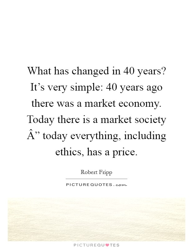 "What has changed in 40 years? It's very simple: 40 years ago there was a market economy. Today there is a market society "" today everything, including ethics, has a price Picture Quote #1"