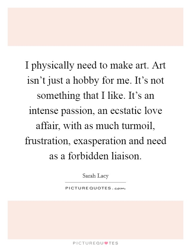 I physically need to make art. Art isn't just a hobby for me. It's not something that I like. It's an intense passion, an ecstatic love affair, with as much turmoil, frustration, exasperation and need as a forbidden liaison. Picture Quote #1