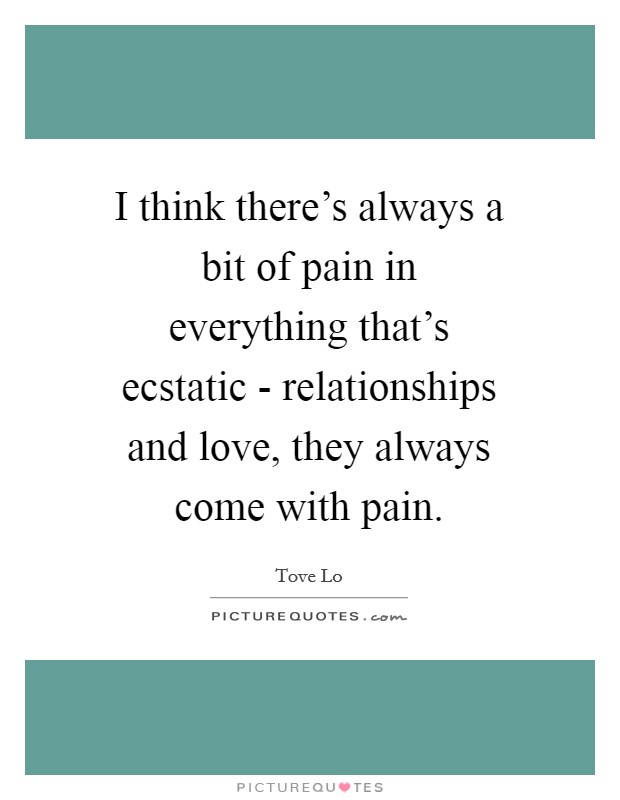 I think there's always a bit of pain in everything that's ecstatic - relationships and love, they always come with pain Picture Quote #1