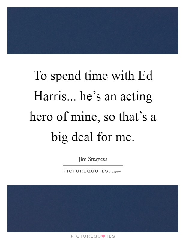 To spend time with Ed Harris... he's an acting hero of mine, so that's a big deal for me Picture Quote #1