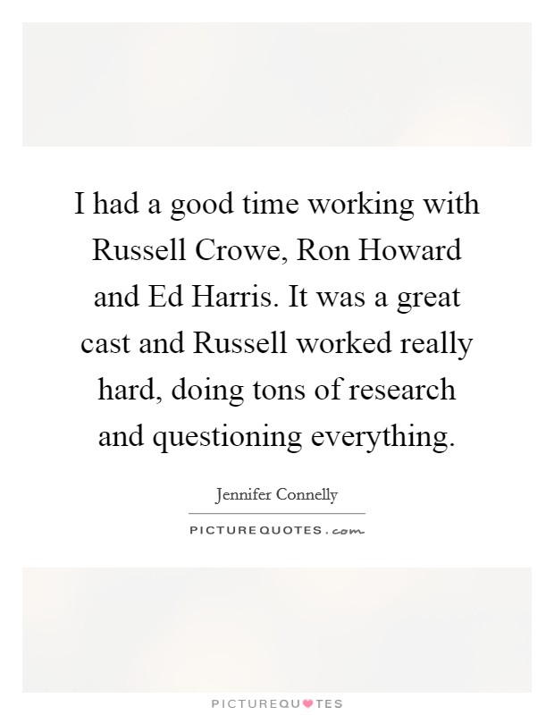 I had a good time working with Russell Crowe, Ron Howard and Ed Harris. It was a great cast and Russell worked really hard, doing tons of research and questioning everything Picture Quote #1
