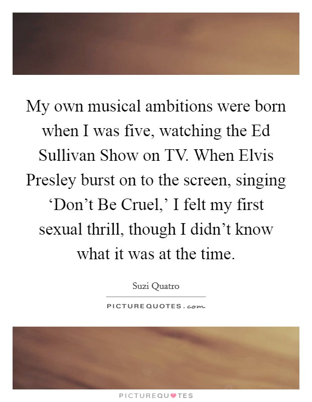 My own musical ambitions were born when I was five, watching the Ed Sullivan Show on TV. When Elvis Presley burst on to the screen, singing 'Don't Be Cruel,' I felt my first sexual thrill, though I didn't know what it was at the time Picture Quote #1