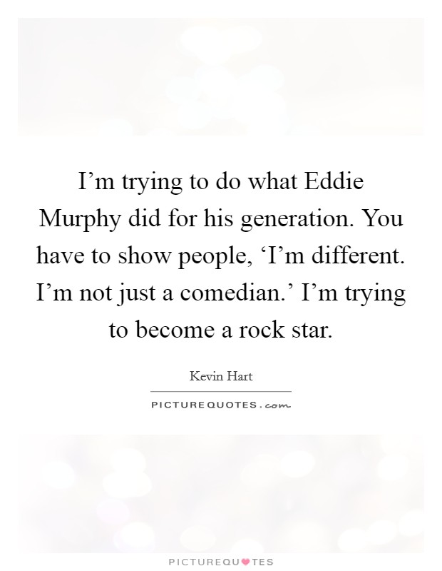 I'm trying to do what Eddie Murphy did for his generation. You have to show people, 'I'm different. I'm not just a comedian.' I'm trying to become a rock star Picture Quote #1
