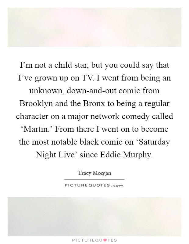 I'm not a child star, but you could say that I've grown up on TV. I went from being an unknown, down-and-out comic from Brooklyn and the Bronx to being a regular character on a major network comedy called 'Martin.' From there I went on to become the most notable black comic on 'Saturday Night Live' since Eddie Murphy Picture Quote #1