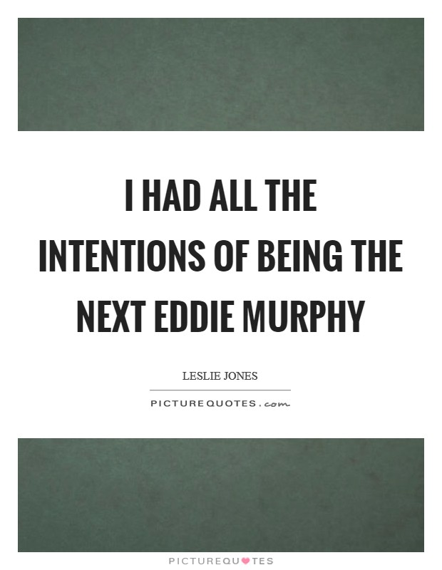 I had all the intentions of being the next Eddie Murphy Picture Quote #1