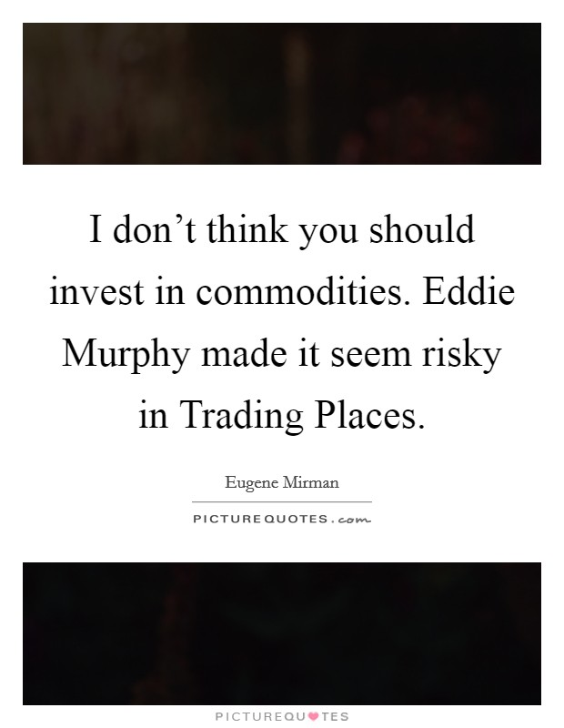I don't think you should invest in commodities. Eddie Murphy made it seem risky in Trading Places Picture Quote #1