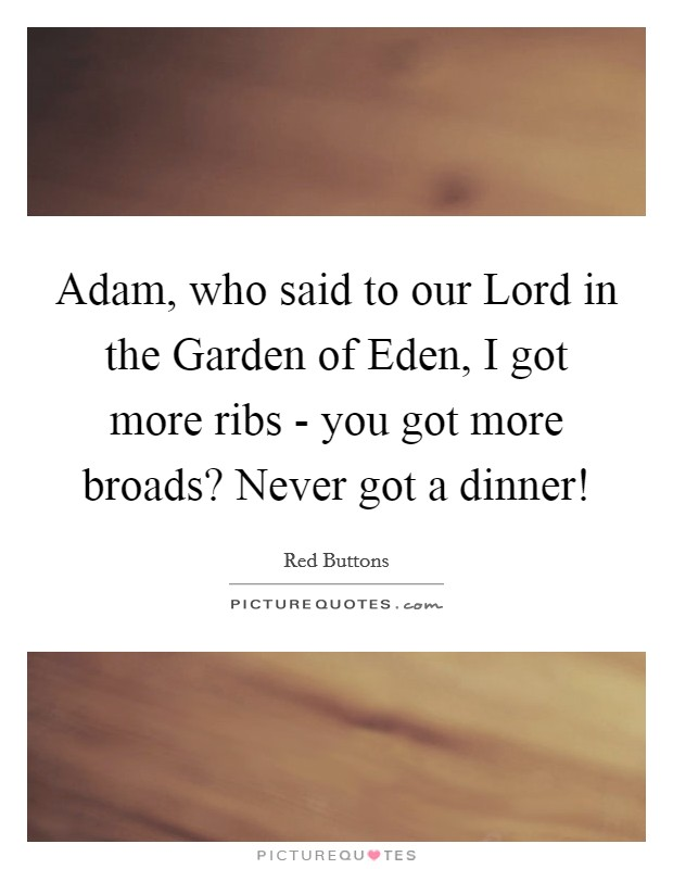 Adam, who said to our Lord in the Garden of Eden, I got more ribs - you got more broads? Never got a dinner! Picture Quote #1