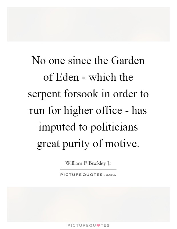 No one since the Garden of Eden - which the serpent forsook in order to run for higher office - has imputed to politicians great purity of motive Picture Quote #1