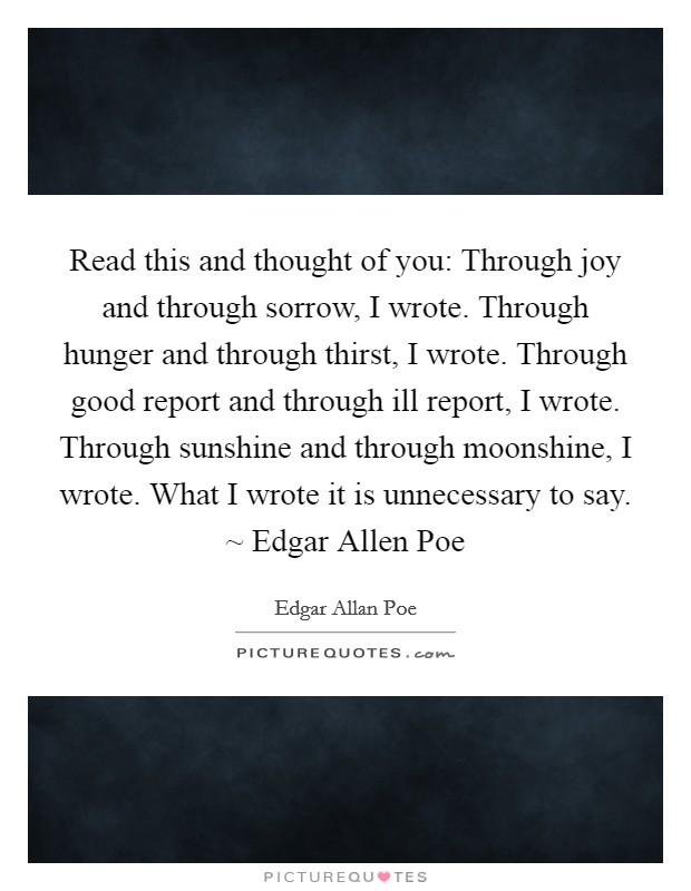 Read this and thought of you: Through joy and through sorrow, I wrote. Through hunger and through thirst, I wrote. Through good report and through ill report, I wrote. Through sunshine and through moonshine, I wrote. What I wrote it is unnecessary to say. ~ Edgar Allen Poe Picture Quote #1