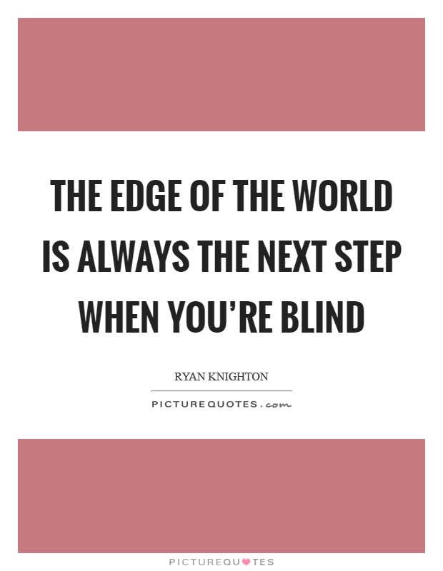 The edge of the world is always the next step when you're blind Picture Quote #1