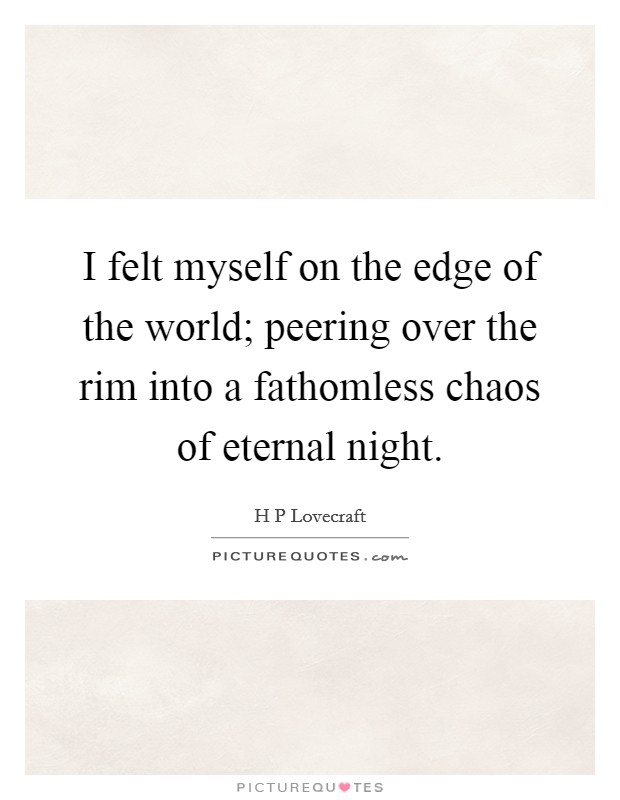 I felt myself on the edge of the world; peering over the rim into a fathomless chaos of eternal night Picture Quote #1