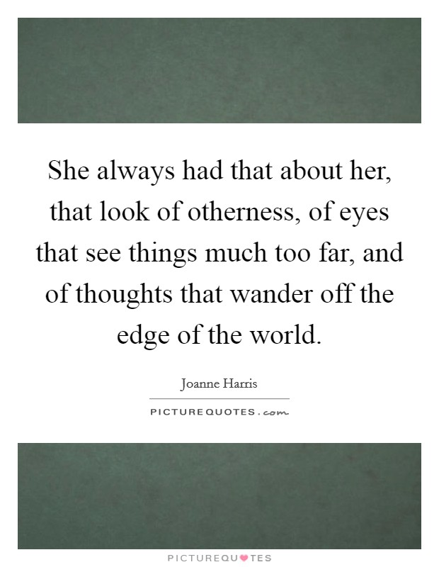 She always had that about her, that look of otherness, of eyes that see things much too far, and of thoughts that wander off the edge of the world Picture Quote #1
