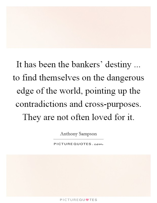 It has been the bankers' destiny ... to find themselves on the dangerous edge of the world, pointing up the contradictions and cross-purposes. They are not often loved for it Picture Quote #1