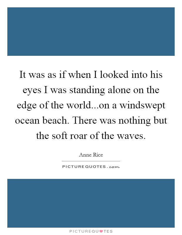 It was as if when I looked into his eyes I was standing alone on the edge of the world...on a windswept ocean beach. There was nothing but the soft roar of the waves Picture Quote #1