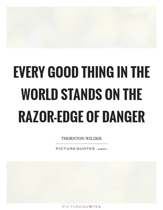 Every good thing in the world stands on the razor-edge of danger Picture Quote #1