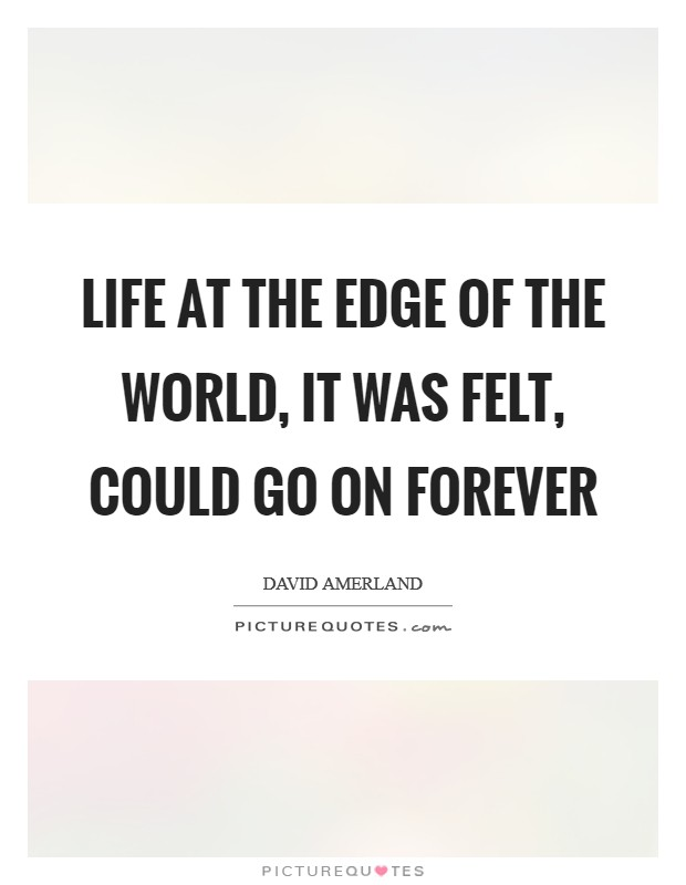 Life at the edge of the world, it was felt, could go on forever Picture Quote #1