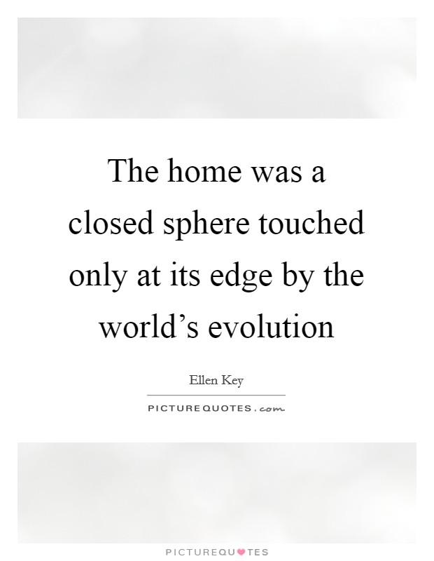 The home was a closed sphere touched only at its edge by the world's evolution Picture Quote #1