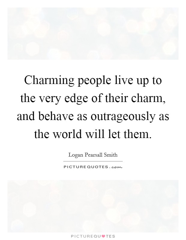 Charming people live up to the very edge of their charm, and behave as outrageously as the world will let them Picture Quote #1