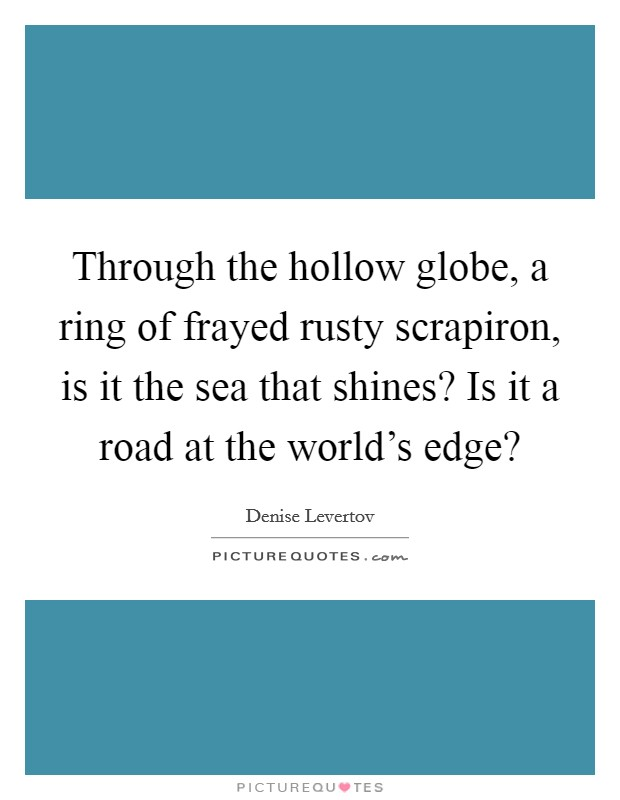 Through the hollow globe, a ring of frayed rusty scrapiron, is it the sea that shines? Is it a road at the world's edge? Picture Quote #1