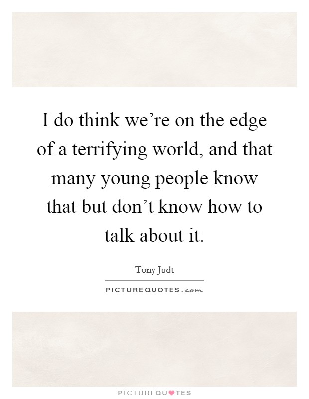 I do think we're on the edge of a terrifying world, and that many young people know that but don't know how to talk about it Picture Quote #1
