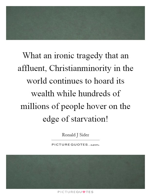 What an ironic tragedy that an affluent, Christianminority in the world continues to hoard its wealth while hundreds of millions of people hover on the edge of starvation! Picture Quote #1