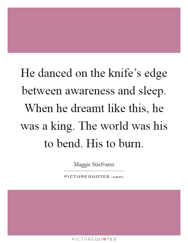He danced on the knife's edge between awareness and sleep. When he dreamt like this, he was a king. The world was his to bend. His to burn Picture Quote #1