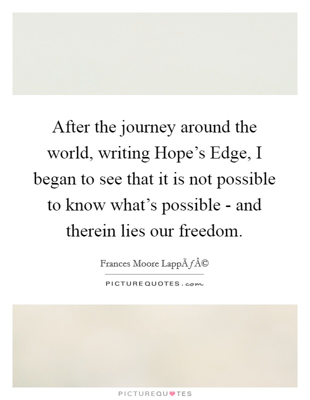 After the journey around the world, writing Hope's Edge, I began to see that it is not possible to know what's possible - and therein lies our freedom Picture Quote #1